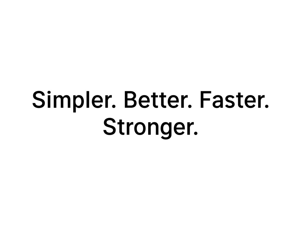 Simpler. Better. Faster. Stronger.