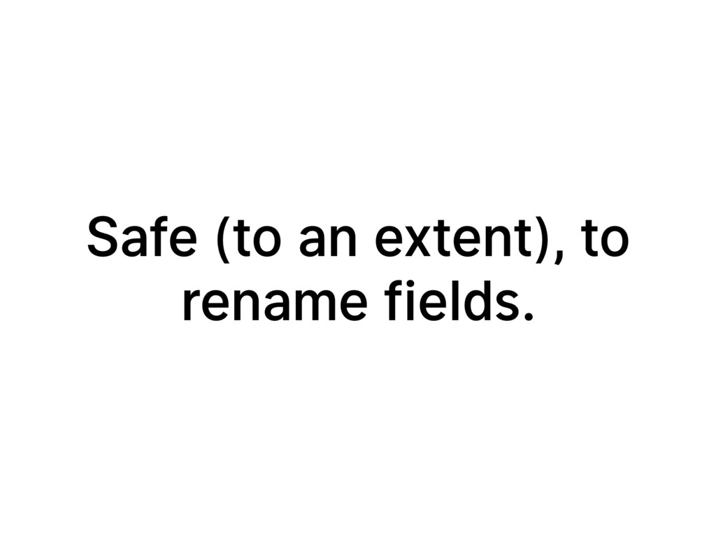 Safe (to an extent), to rename fields.