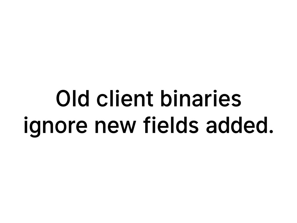 Old client binaries ignore new fields added.