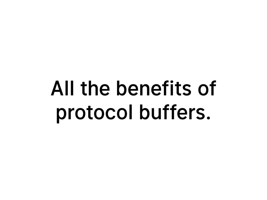 All the benefits of protocol buffers.