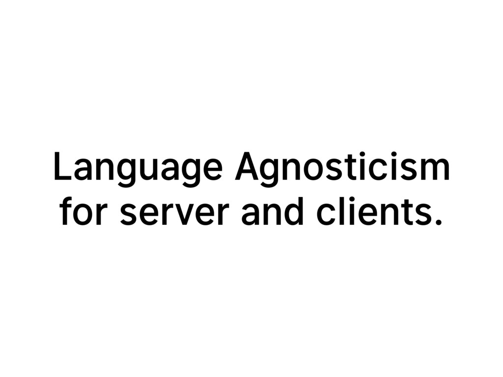 Language Agnosticism for server and clients.