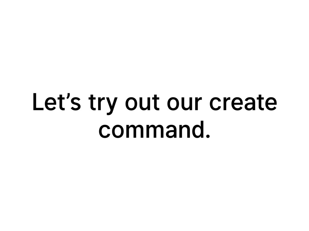 Let's try out our create command.