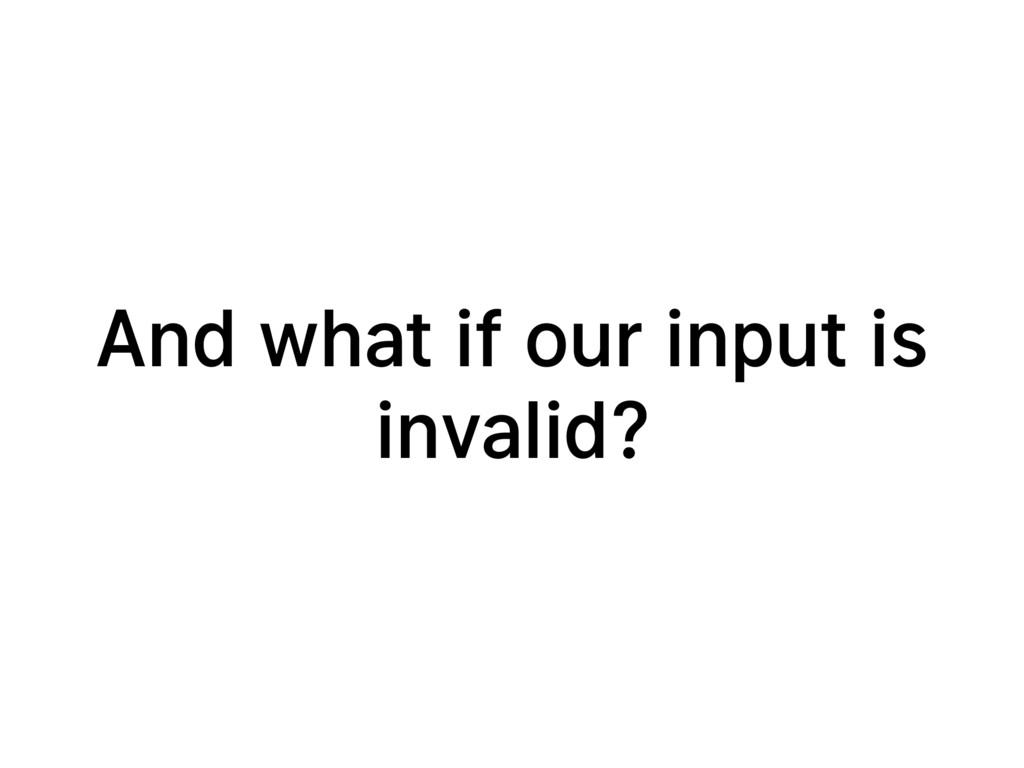 And what if our input is invalid?