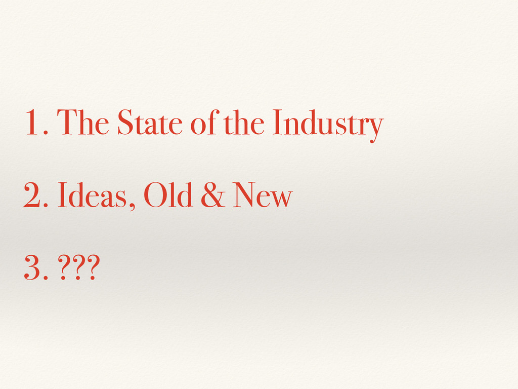 1. The State of the Industry 2. Ideas, Old & Ne...