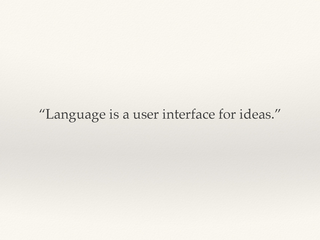 """""""Language is a user interface for ideas."""""""
