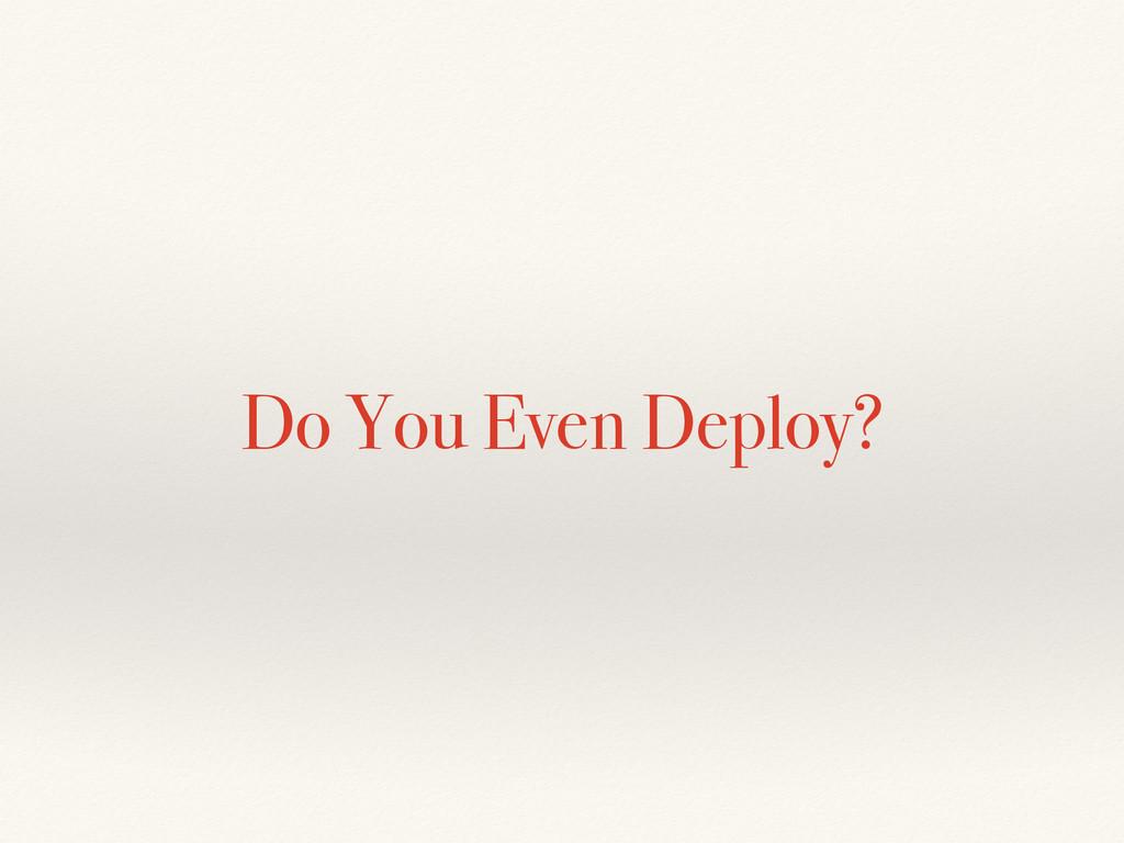 Do You Even Deploy?