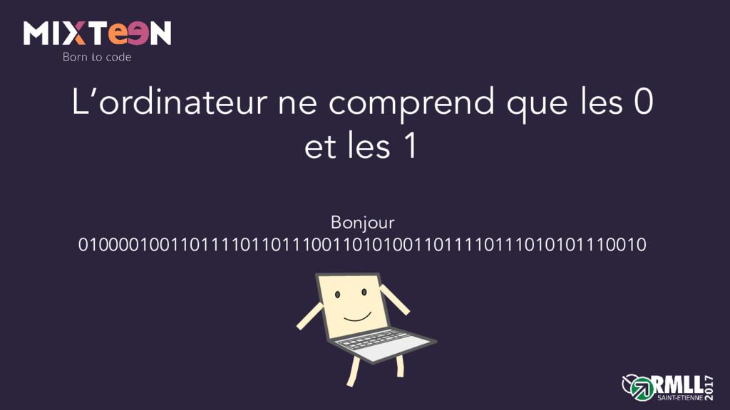 L'ordinateur ne comprend que les 0 et les 1 Bon...