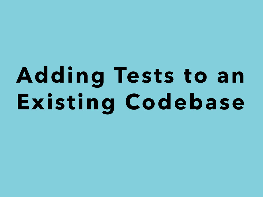 Adding Tests to an Existing Codebase