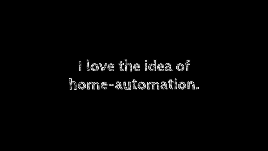 I love the idea of home-automation.