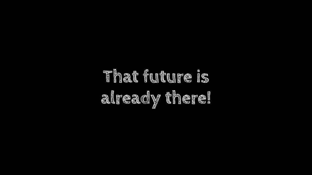 That future is already there!
