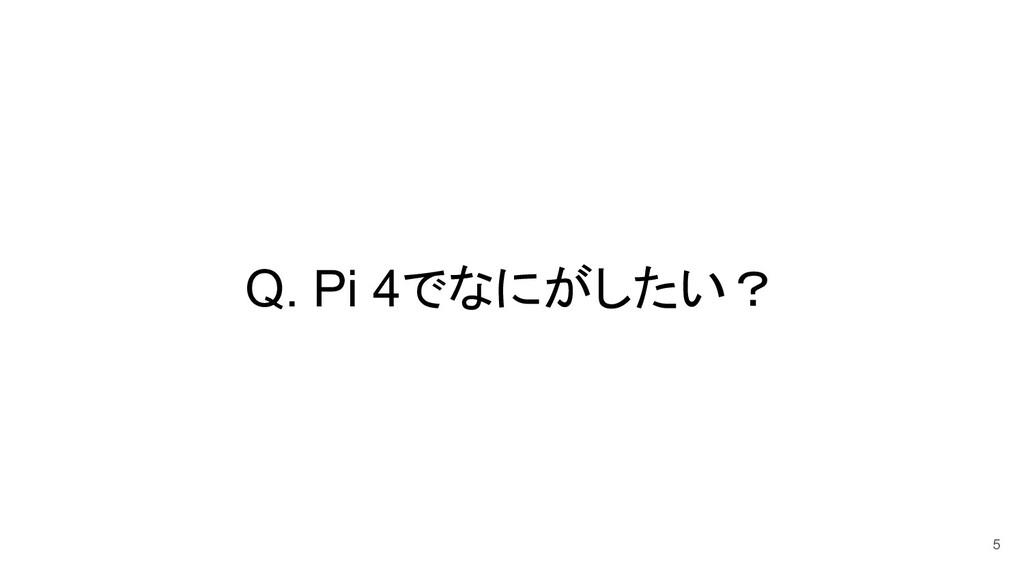 Q. Pi 4でなにがしたい? 5