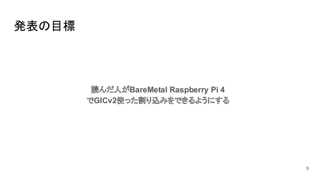発表の目標 9 読んだ人がBareMetal Raspberry Pi 4 でGICv2使った...