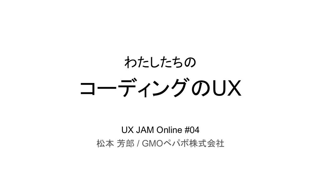コーディングのUX 松本 芳郎 / GMOペパボ株式会社 わたしたちの UX JAM Onli...