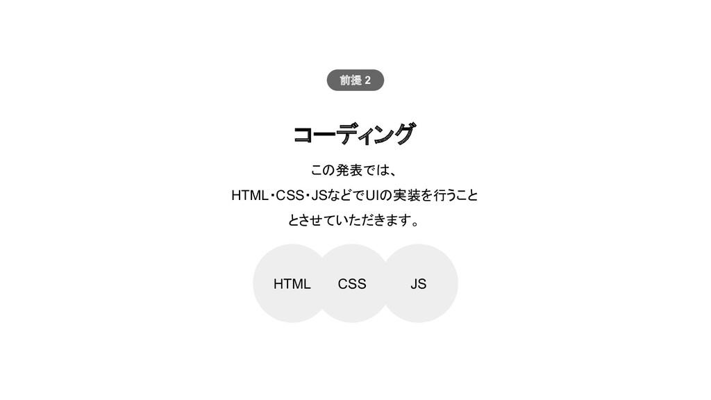 コーディング HTML CSS JS この発表では、 HTML・CSS・JSなどでUIの実装を...