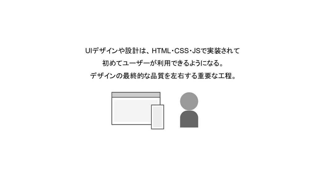 UIデザインや設計は、 HTML・CSS・JSで実装されて 初めてユーザーが利用できるようにな...