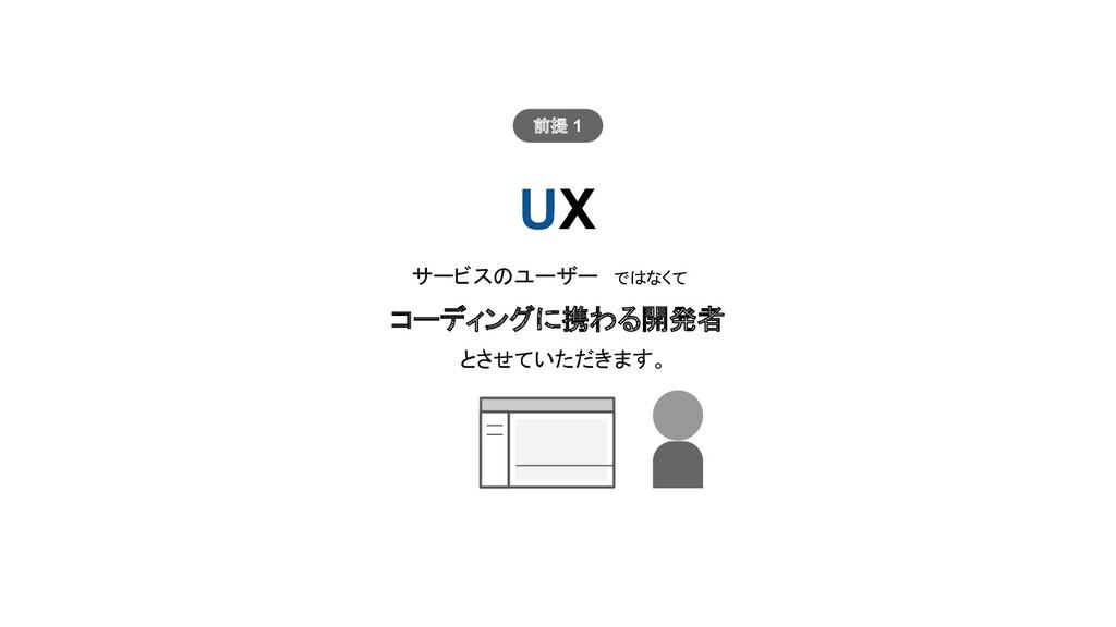 UX サービスのユーザー ではなくて コーディングに携わる開発者 とさせていただきます。 前提...