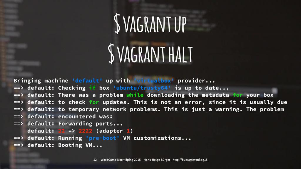 $ vagrant up $ vagrant halt Bringing machine 'd...