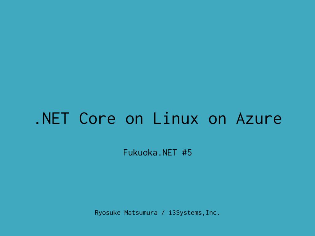 Ryosuke Matsumura / i3Systems,Inc. .NET Core on...