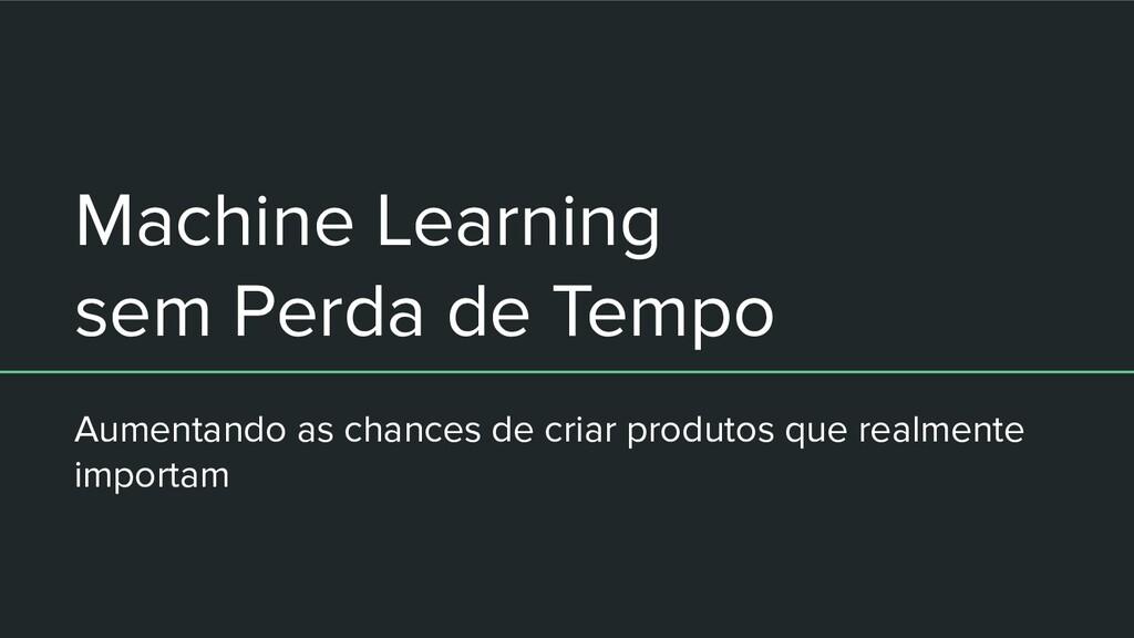 Machine Learning sem Perda de Tempo Aumentando ...
