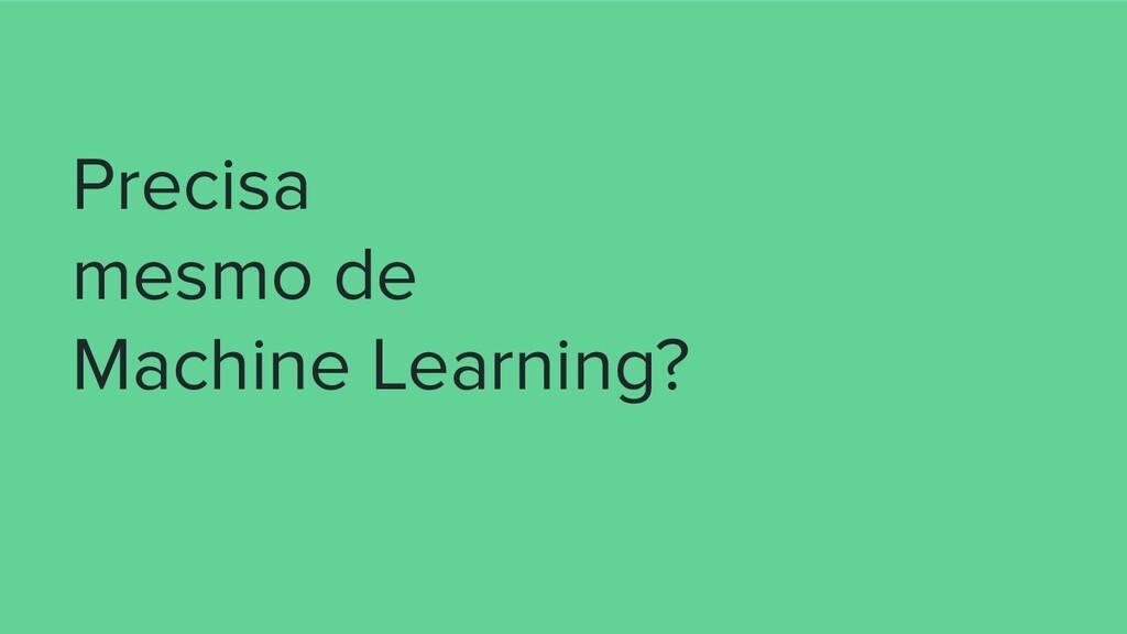 Precisa mesmo de Machine Learning?