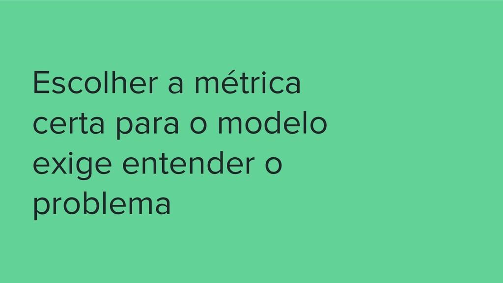 Escolher a métrica certa para o modelo exige en...
