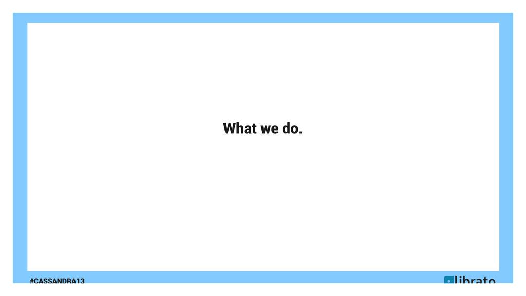 #CASSANDRA13 What we do.