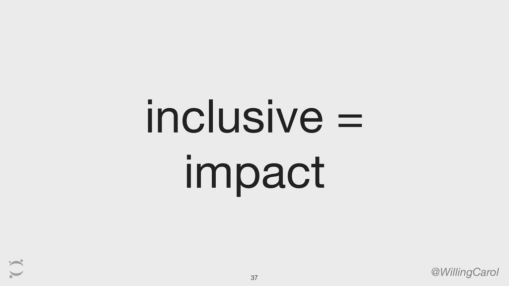 inclusive = impact @WillingCarol 37