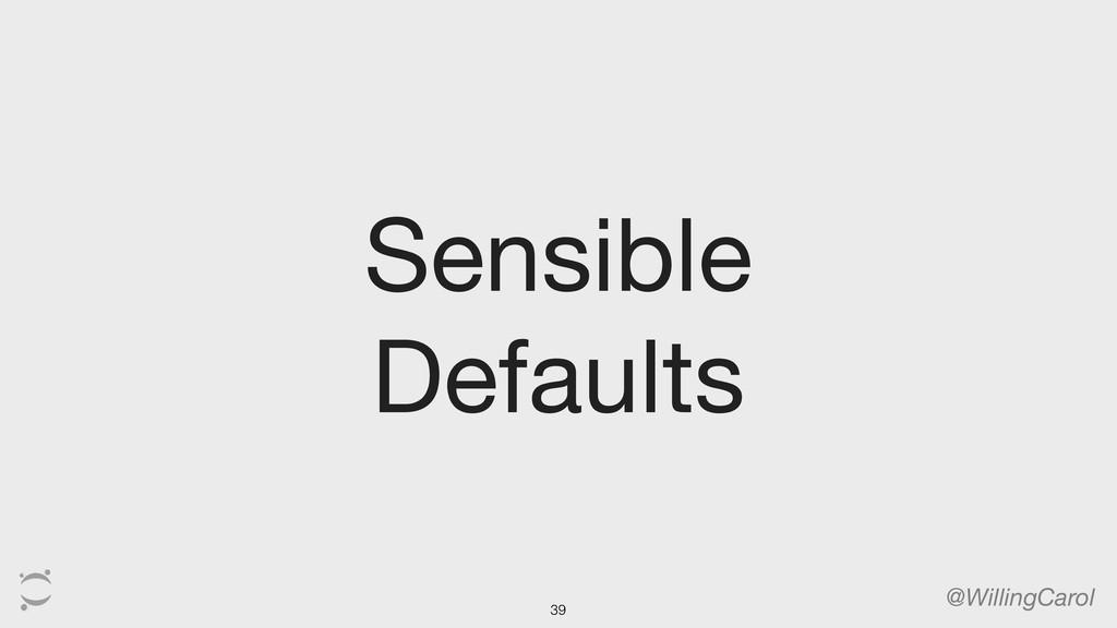 Sensible Defaults @WillingCarol 39