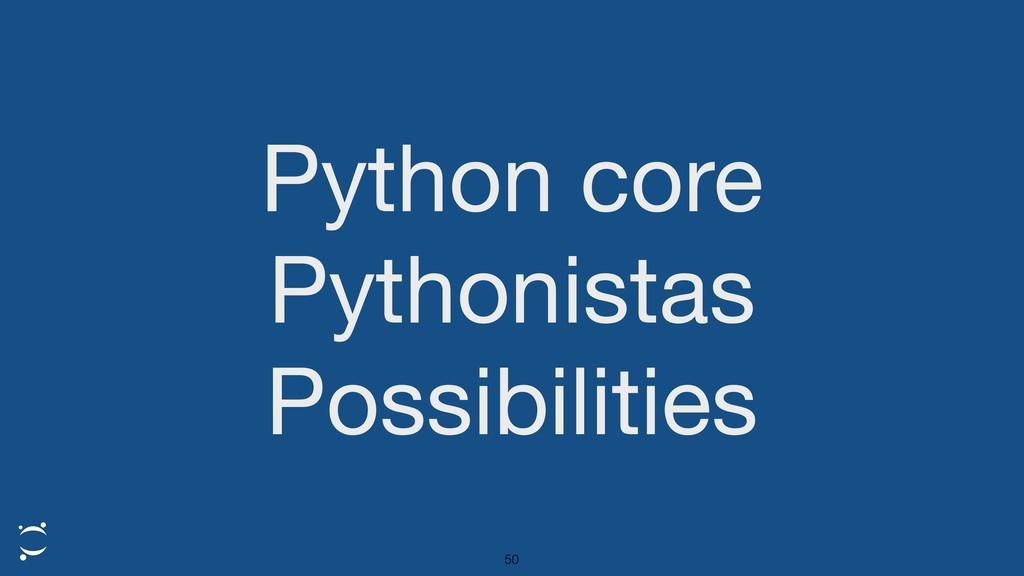 Python core  Pythonistas  Possibilities 50