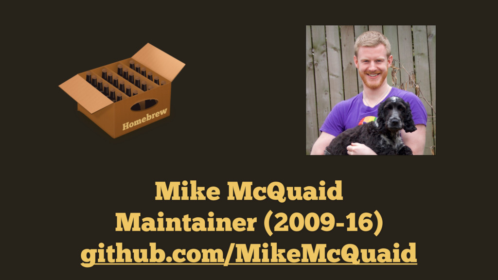 Mike McQuaid Maintainer (2009-16) github.com/M...