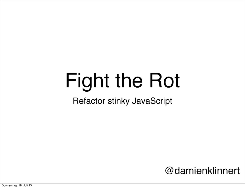 Fight the Rot Refactor stinky JavaScript @damie...