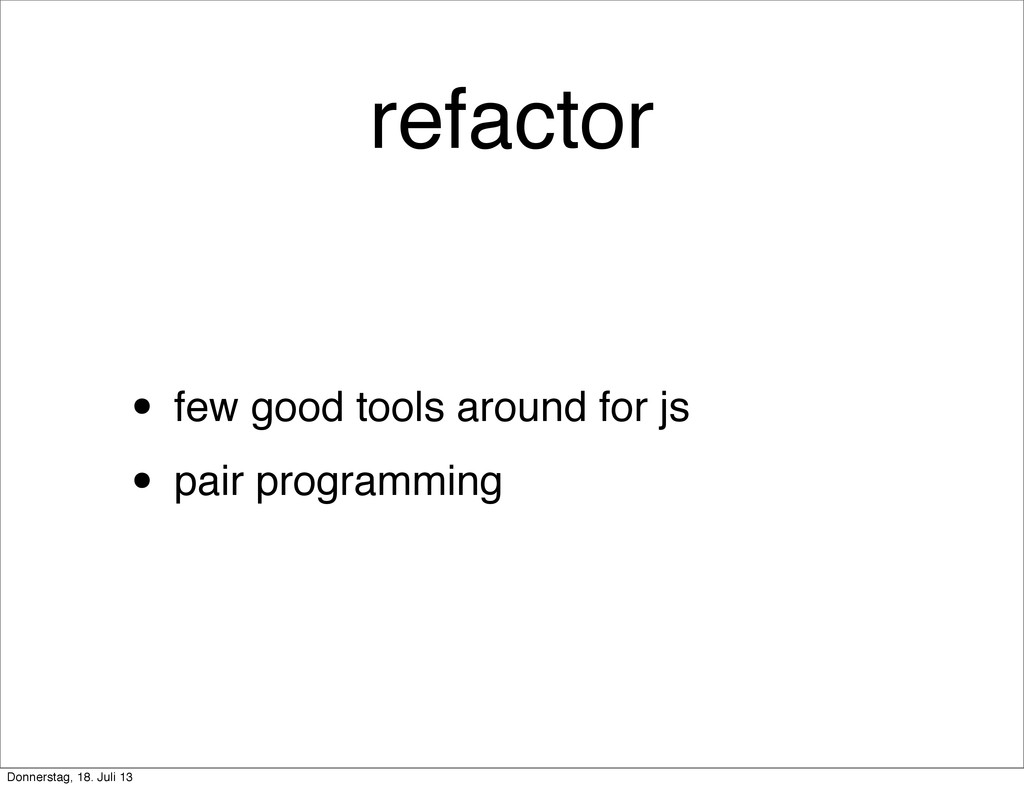 refactor • few good tools around for js • pair ...