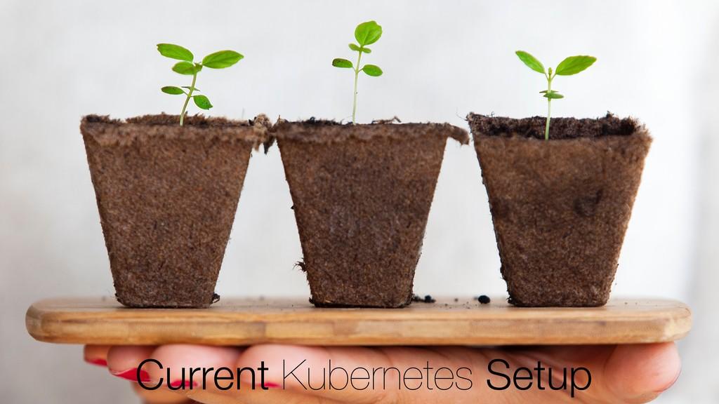 Current Kubernetes Setup
