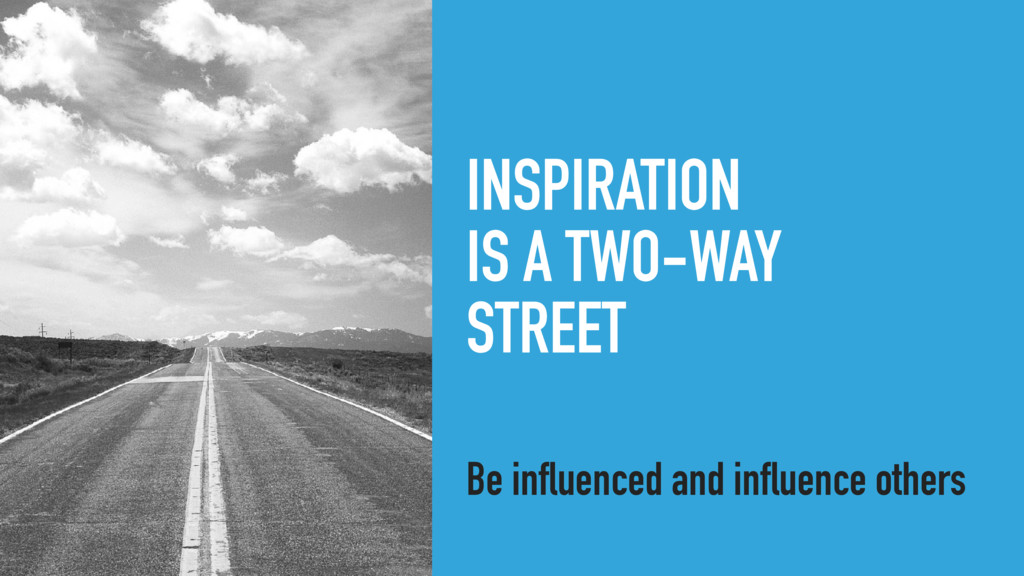 INSPIRATION IS A TWO-WAY STREET Be influenced a...
