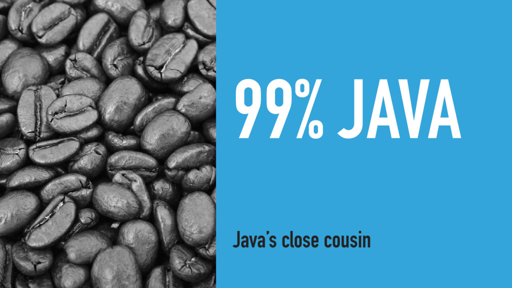 99% JAVA Java's close cousin