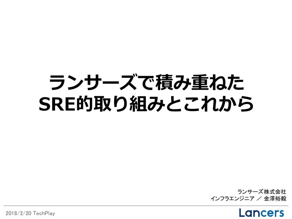 2018/2/20 TechPlay ランサーズ株式会社 インフラエンジニア / 金澤裕毅 ラ...