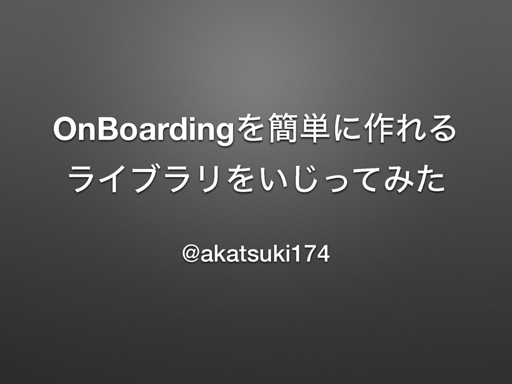 OnBoardingΛ؆୯ʹ࡞ΕΔ ϥΠϒϥϦΛ͍ͬͯ͡Έͨ @akatsuki174