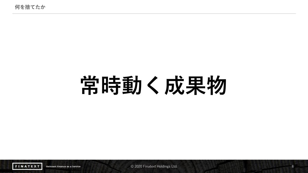 © 2020 Finatext Holdings Ltd. 8 何を捨てたか 常時動く成果物