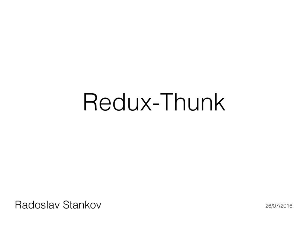 Redux-Thunk Radoslav Stankov 26/07/2016