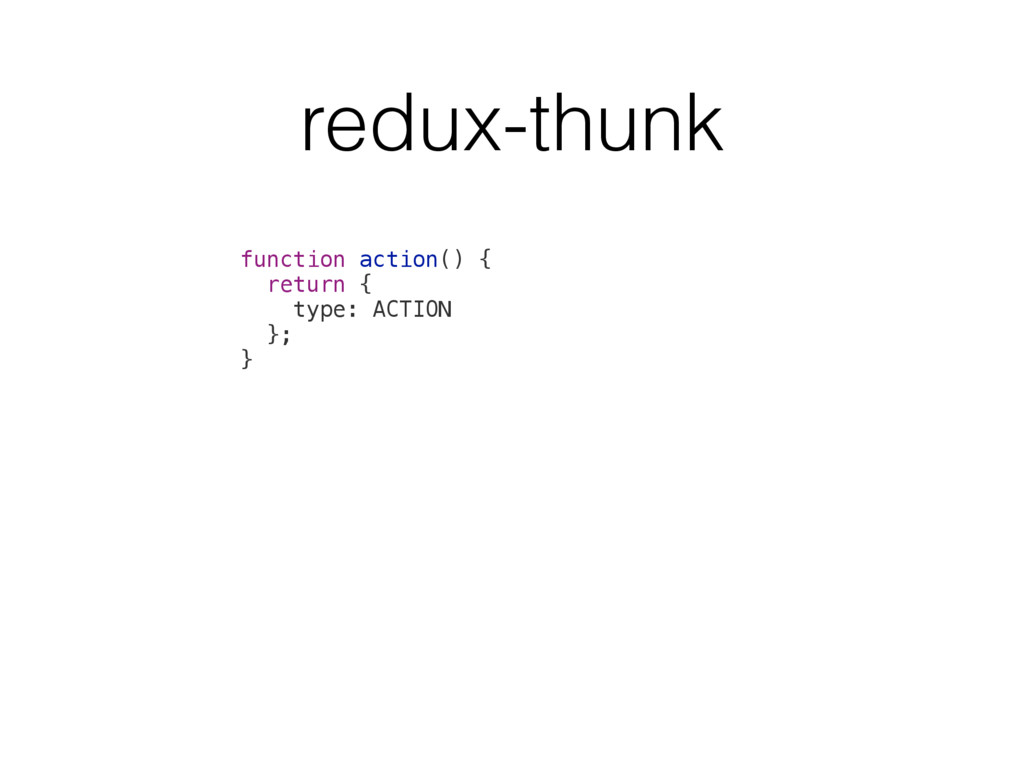 function action() { return { type: ACTION }; } ...