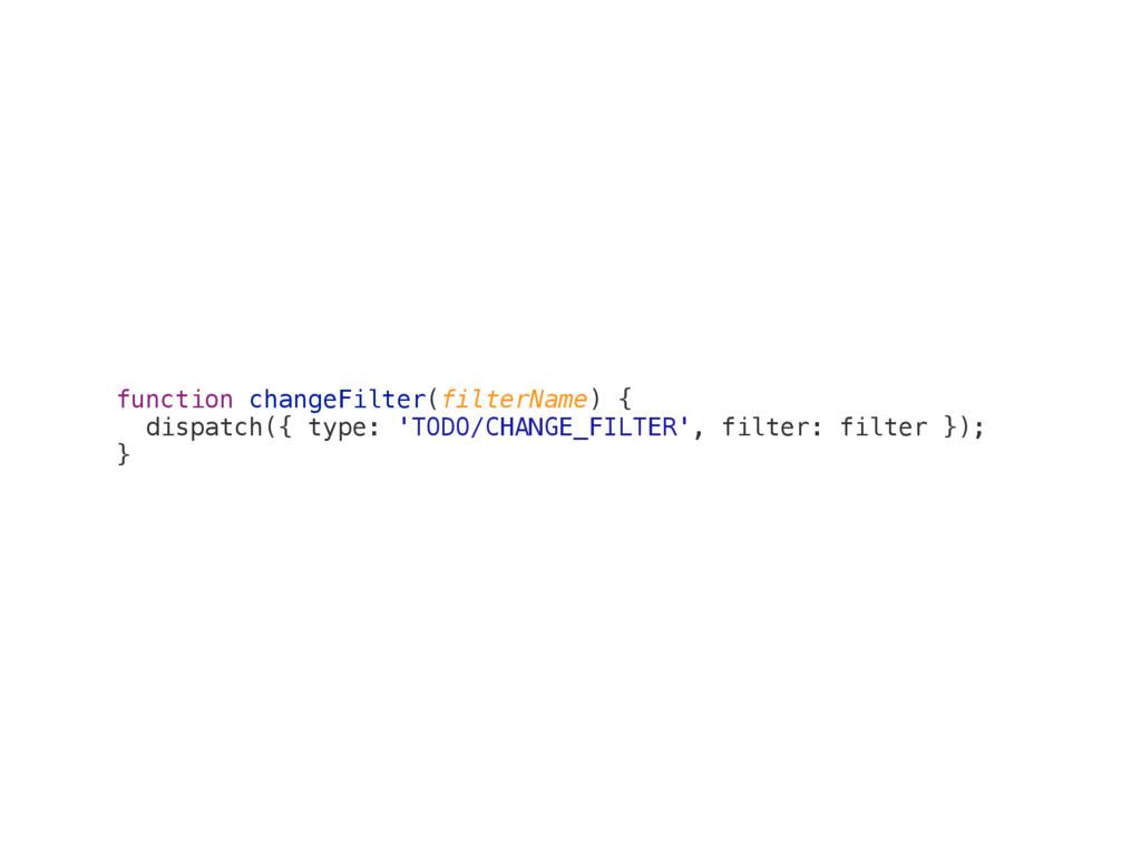 function changeFilter(filterName) { dispatch({ ...