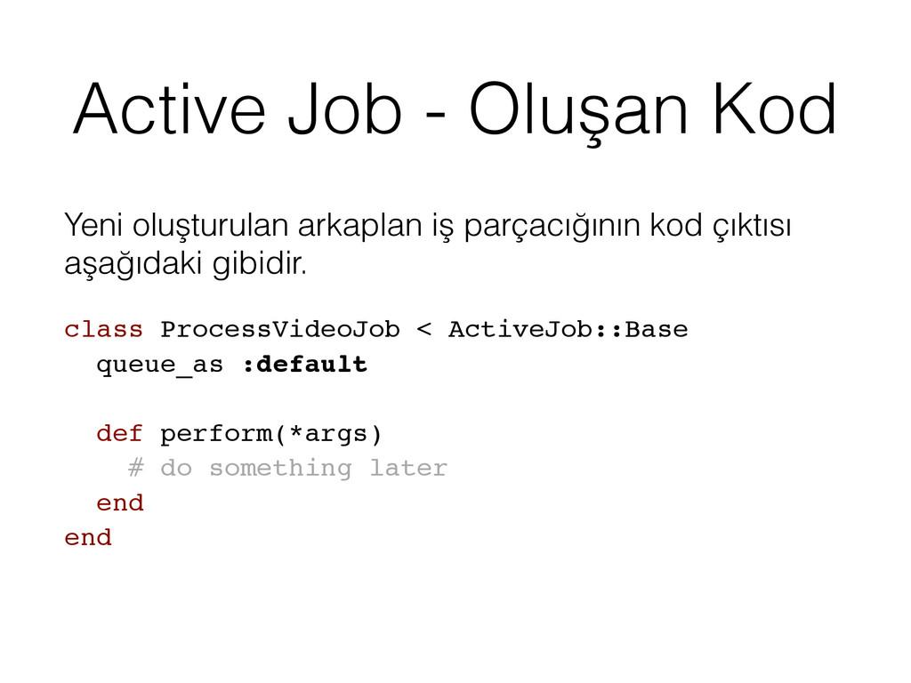 Active Job - Oluşan Kod Yeni oluşturulan arkapl...