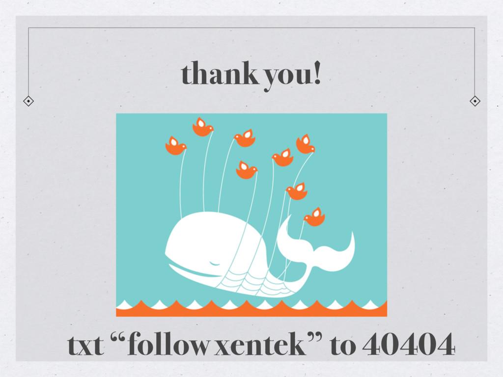 """thank you! txt """"follow xentek"""" to 40404"""