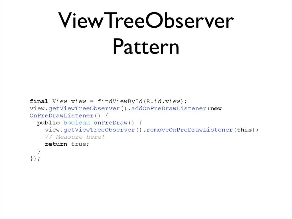 ViewTreeObserver Pattern ! final View view = fi...