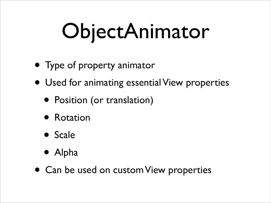 ObjectAnimator • Type of property animator  •...