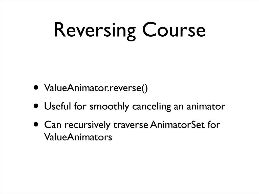 Reversing Course • ValueAnimator.reverse()  •...