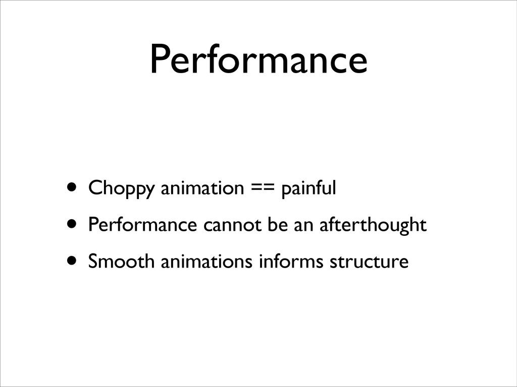Performance • Choppy animation == painful  • ...