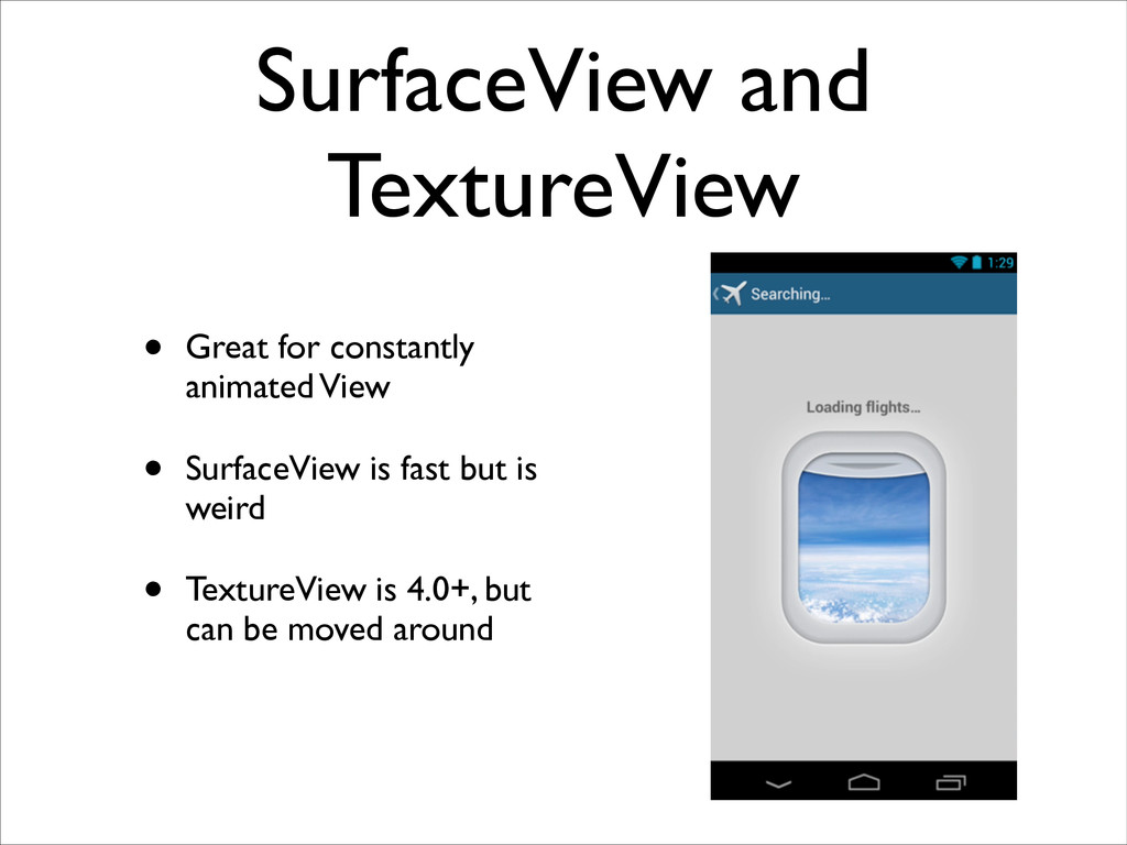 SurfaceView and TextureView • Great for constan...