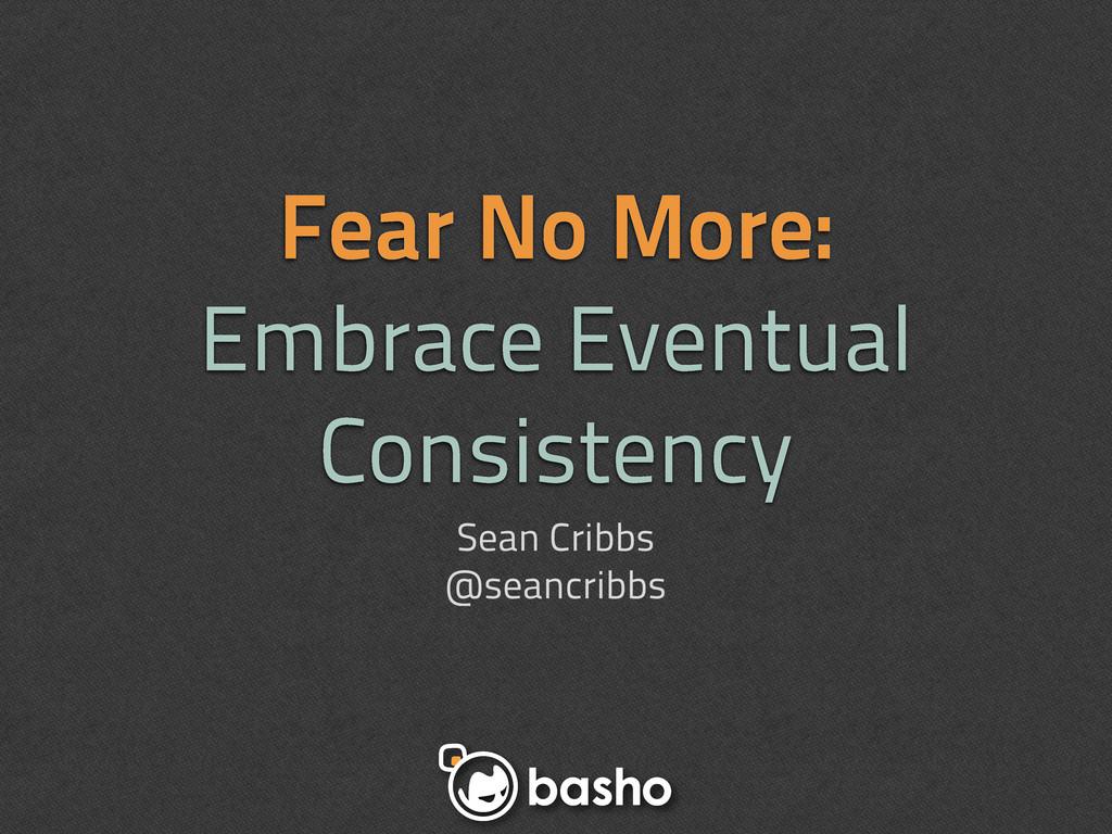 Fear No More: Embrace Eventual Consistency Sean...