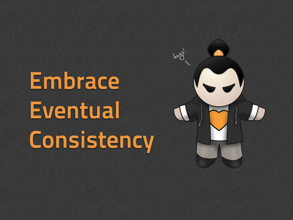 Embrace Eventual Consistency hugs!
